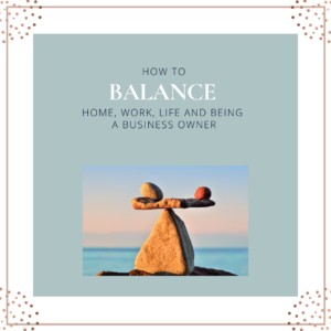 How to Balance Home, Work, Life and being a Business Owner